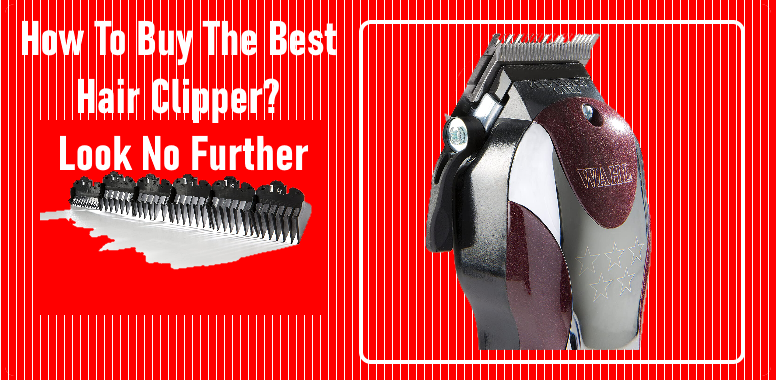 How To Buy The Best Hair Clipper? Look No Further