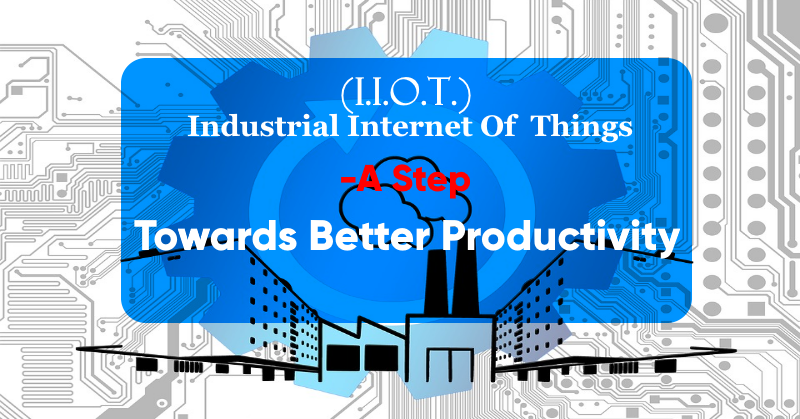 Industrial Internet Of Things- A Step Towards Better Productivity