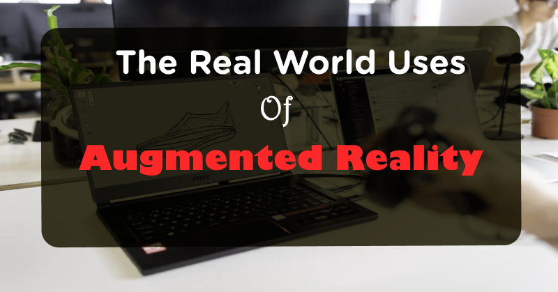 The Real World Uses Of Augmented Reality